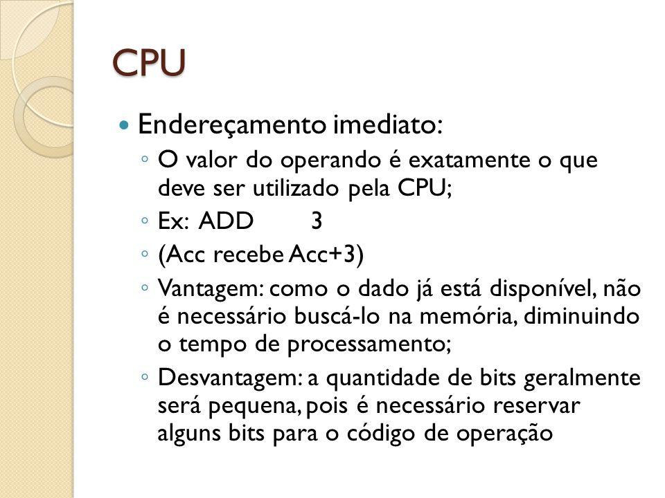 CPU Endereçamento imediato: O valor do operando é exatamente o que deve ser utilizado pela CPU; Ex: ADD3 (Acc recebe Acc+3) Vantagem: como o dado já está disponível, não é necessário buscá-lo na memória, diminuindo o tempo de processamento; Desvantagem: a quantidade de bits geralmente será pequena, pois é necessário reservar alguns bits para o código de operação
