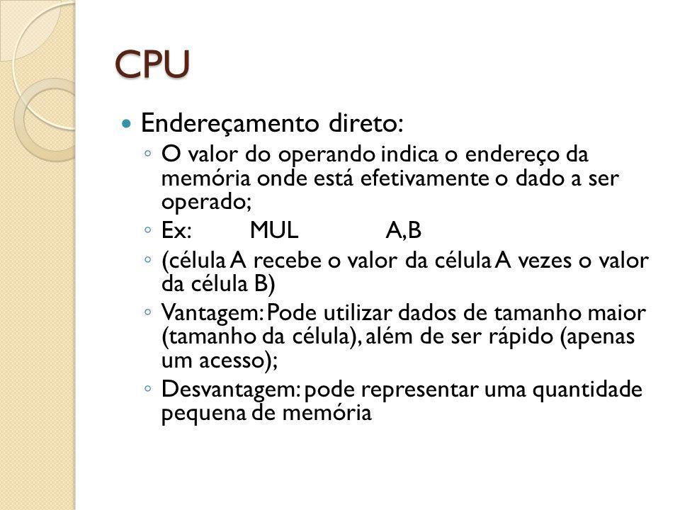 CPU Endereçamento direto: O valor do operando indica o endereço da memória onde está efetivamente o dado a ser operado; Ex: MULA,B (célula A recebe o valor da célula A vezes o valor da célula B) Vantagem: Pode utilizar dados de tamanho maior (tamanho da célula), além de ser rápido (apenas um acesso); Desvantagem: pode representar uma quantidade pequena de memória