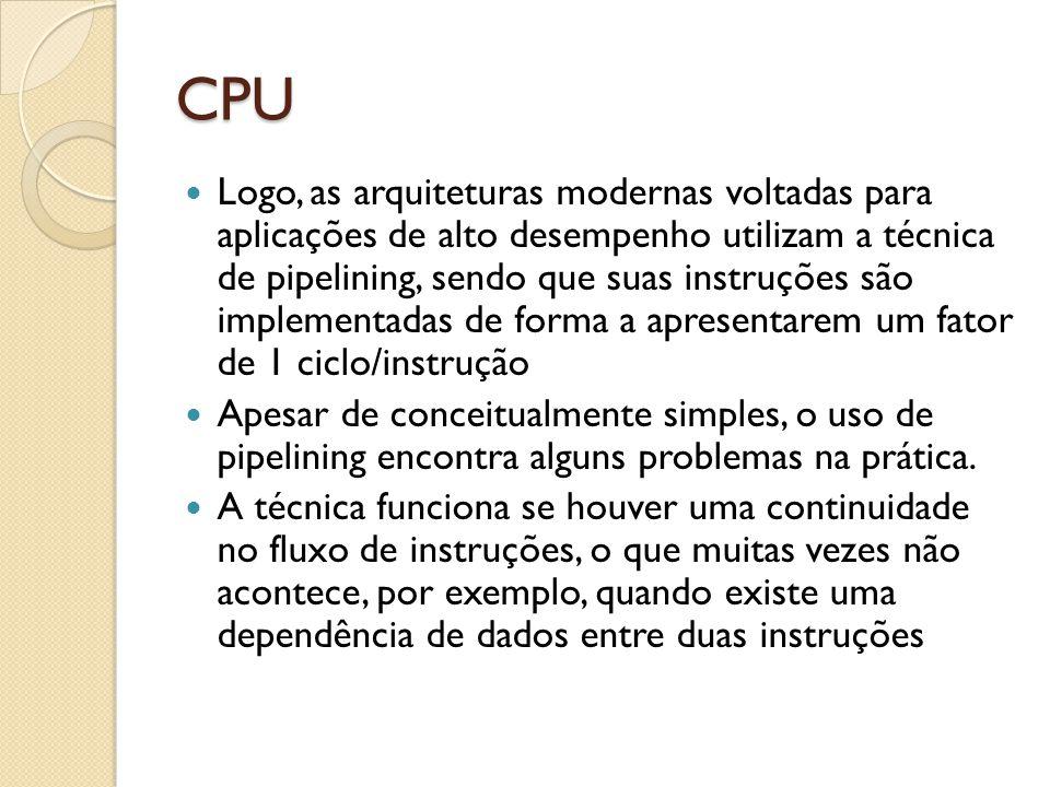 CPU Logo, as arquiteturas modernas voltadas para aplicações de alto desempenho utilizam a técnica de pipelining, sendo que suas instruções são implementadas de forma a apresentarem um fator de 1 ciclo/instrução Apesar de conceitualmente simples, o uso de pipelining encontra alguns problemas na prática.