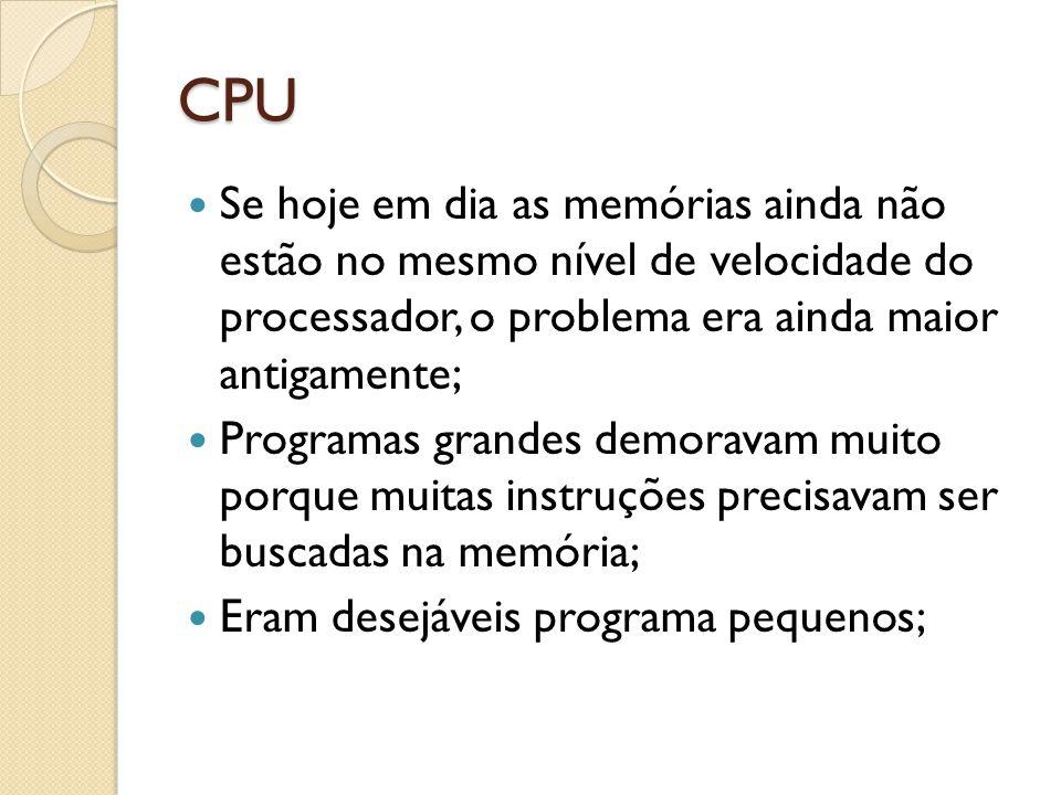 CPU Se hoje em dia as memórias ainda não estão no mesmo nível de velocidade do processador, o problema era ainda maior antigamente; Programas grandes demoravam muito porque muitas instruções precisavam ser buscadas na memória; Eram desejáveis programa pequenos;