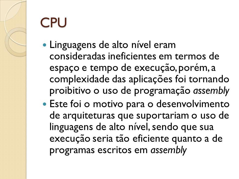 CPU Linguagens de alto nível eram consideradas ineficientes em termos de espaço e tempo de execução, porém, a complexidade das aplicações foi tornando proibitivo o uso de programação assembly Este foi o motivo para o desenvolvimento de arquiteturas que suportariam o uso de linguagens de alto nível, sendo que sua execução seria tão eficiente quanto a de programas escritos em assembly