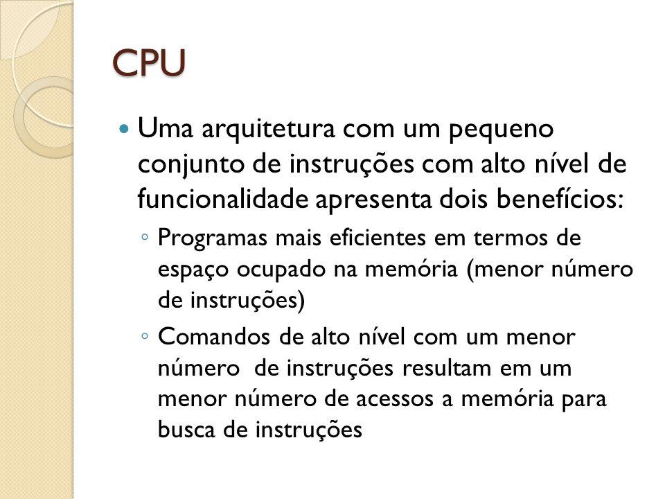 CPU Uma arquitetura com um pequeno conjunto de instruções com alto nível de funcionalidade apresenta dois benefícios: Programas mais eficientes em termos de espaço ocupado na memória (menor número de instruções) Comandos de alto nível com um menor número de instruções resultam em um menor número de acessos a memória para busca de instruções