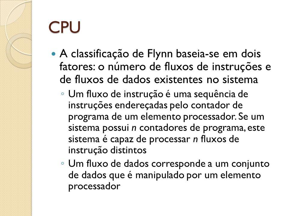 CPU A classificação de Flynn baseia-se em dois fatores: o número de fluxos de instruções e de fluxos de dados existentes no sistema Um fluxo de instrução é uma sequência de instruções endereçadas pelo contador de programa de um elemento processador.