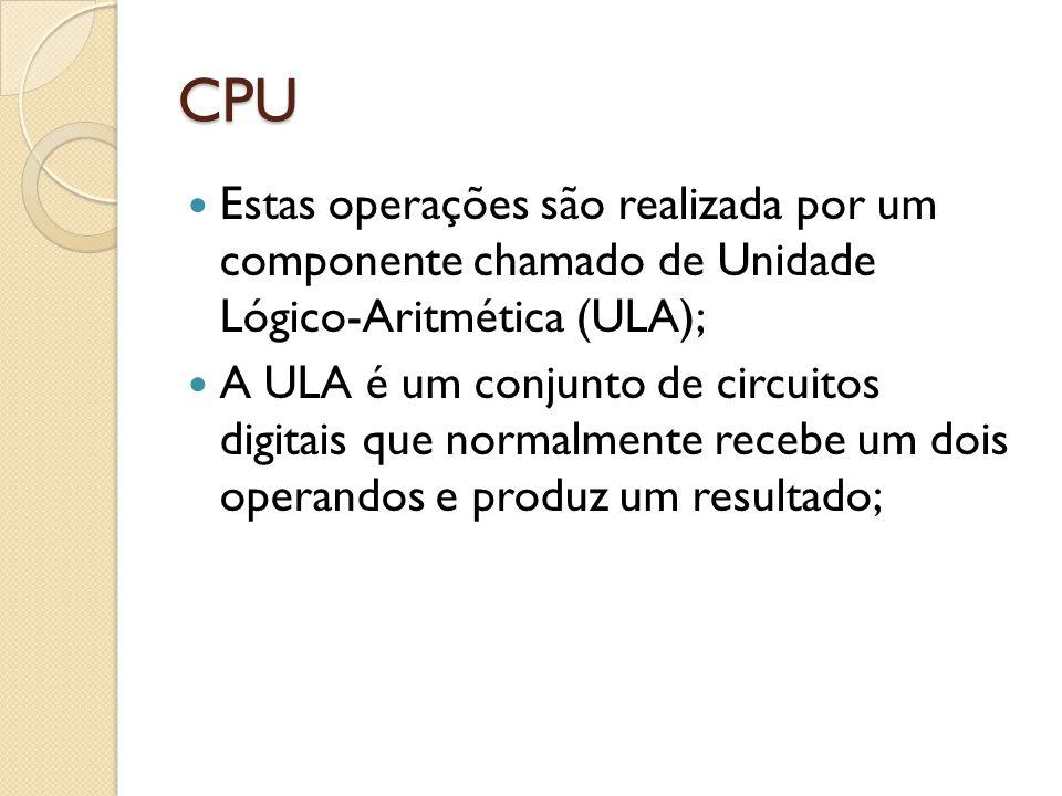 CPU Outra tarefada CPU é realizar o controle dos demais dispositivos de acordo com a instrução que está sendo executada; Ex: uma instrução de soma vai ativar o circuito somador da ULA; uma instrução de entrada/saída vai sinalizar ao dispositivo o que deve ser feito;