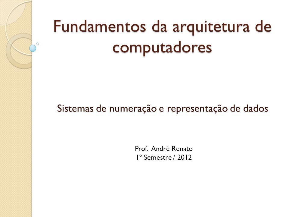 Fundamentos da arquitetura de computadores Sistemas de numeração e representação de dados Prof. André Renato 1º Semestre / 2012