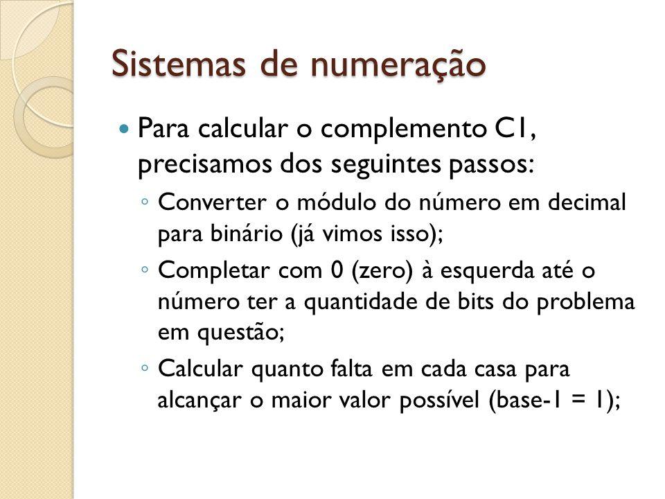 Sistemas de numeração Para calcular o complemento C1, precisamos dos seguintes passos: Converter o módulo do número em decimal para binário (já vimos