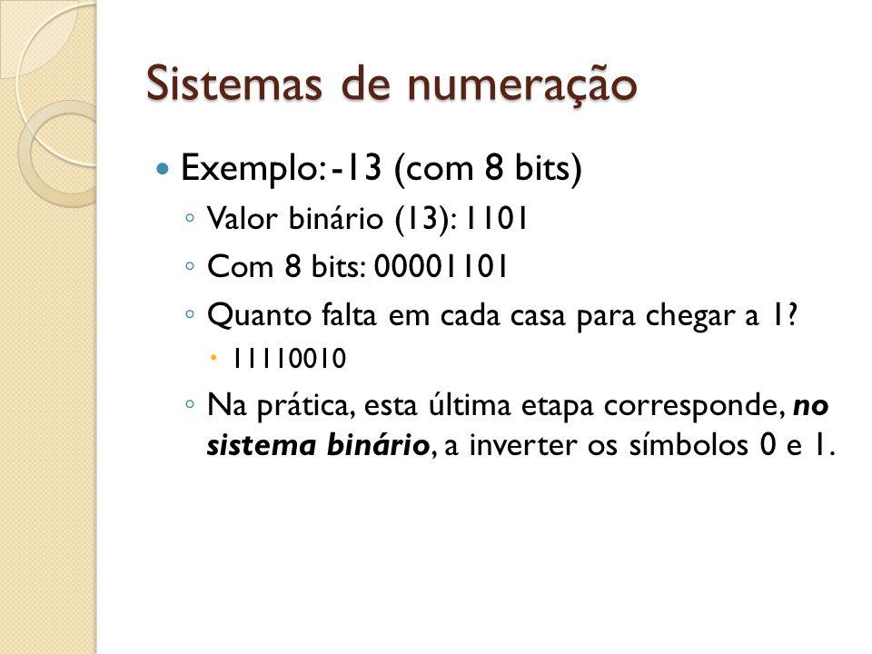 Sistemas de numeração Exemplo: -13 (com 8 bits) Valor binário (13): 1101 Com 8 bits: 00001101 Quanto falta em cada casa para chegar a 1? 11110010 Na p