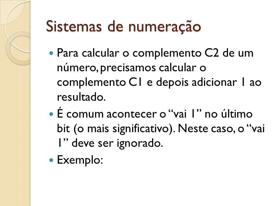 Sistemas de numeração Para calcular o complemento C2 de um número, precisamos calcular o complemento C1 e depois adicionar 1 ao resultado. É comum aco
