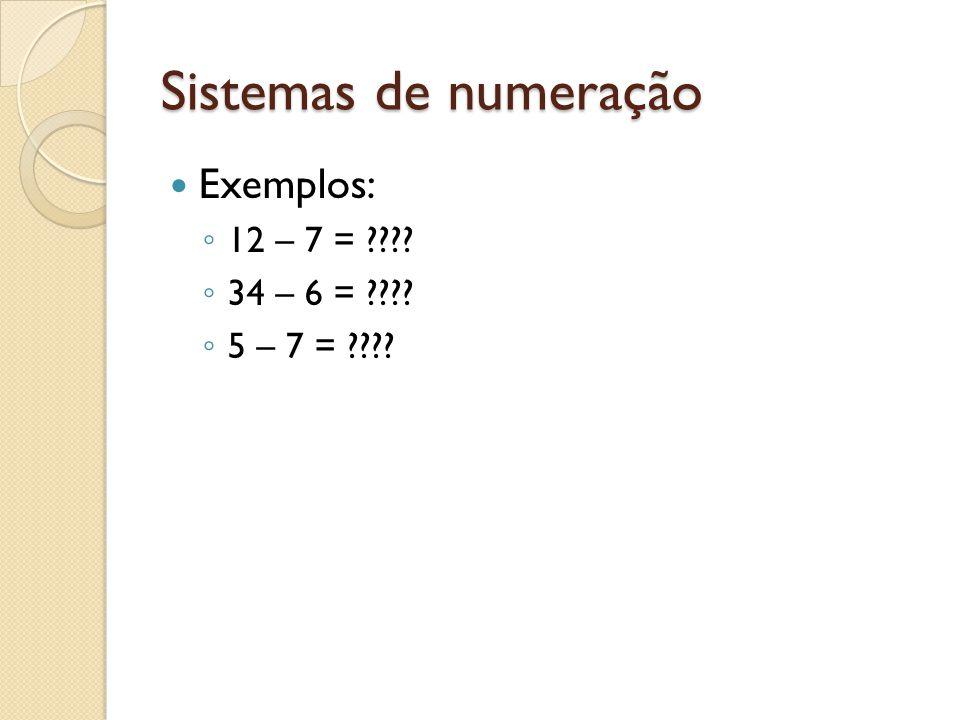 Sistemas de numeração Exemplos: 12 – 7 = ???? 34 – 6 = ???? 5 – 7 = ????