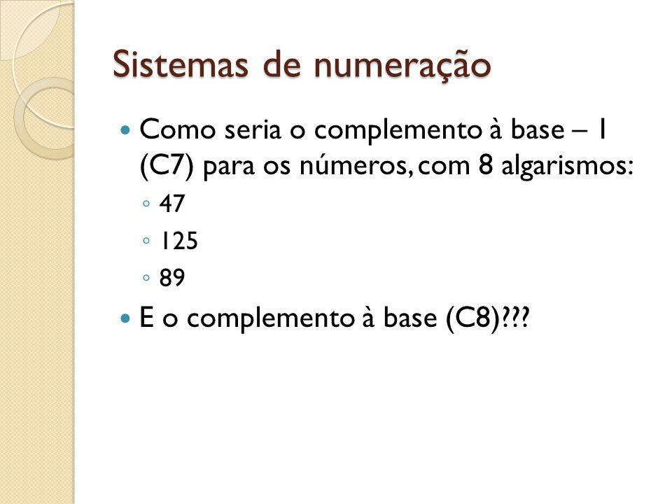 Sistemas de numeração Como seria o complemento à base – 1 (C7) para os números, com 8 algarismos: 47 125 89 E o complemento à base (C8)???