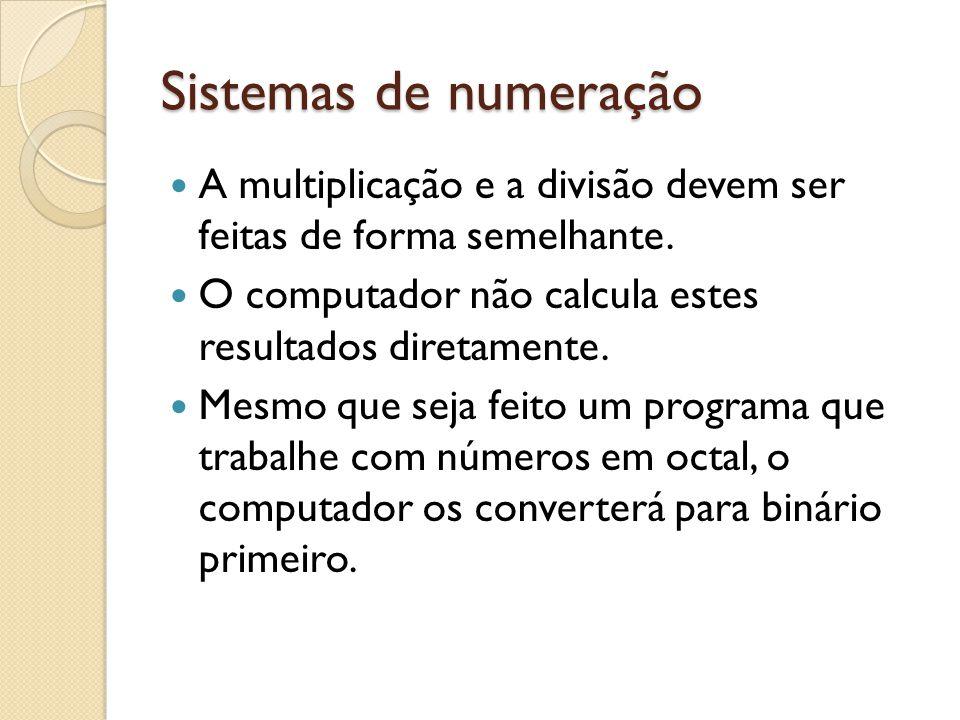 Sistemas de numeração A multiplicação e a divisão devem ser feitas de forma semelhante. O computador não calcula estes resultados diretamente. Mesmo q