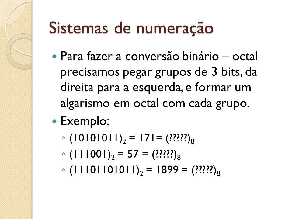 Sistemas de numeração Para fazer a conversão binário – octal precisamos pegar grupos de 3 bits, da direita para a esquerda, e formar um algarismo em o