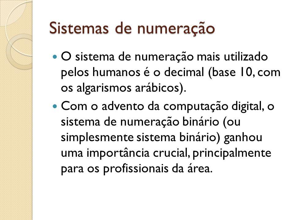 Sistemas de numeração O sistema de numeração mais utilizado pelos humanos é o decimal (base 10, com os algarismos arábicos). Com o advento da computaç