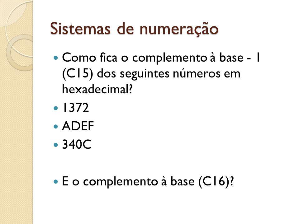 Sistemas de numeração Como fica o complemento à base - 1 (C15) dos seguintes números em hexadecimal? 1372 ADEF 340C E o complemento à base (C16)?