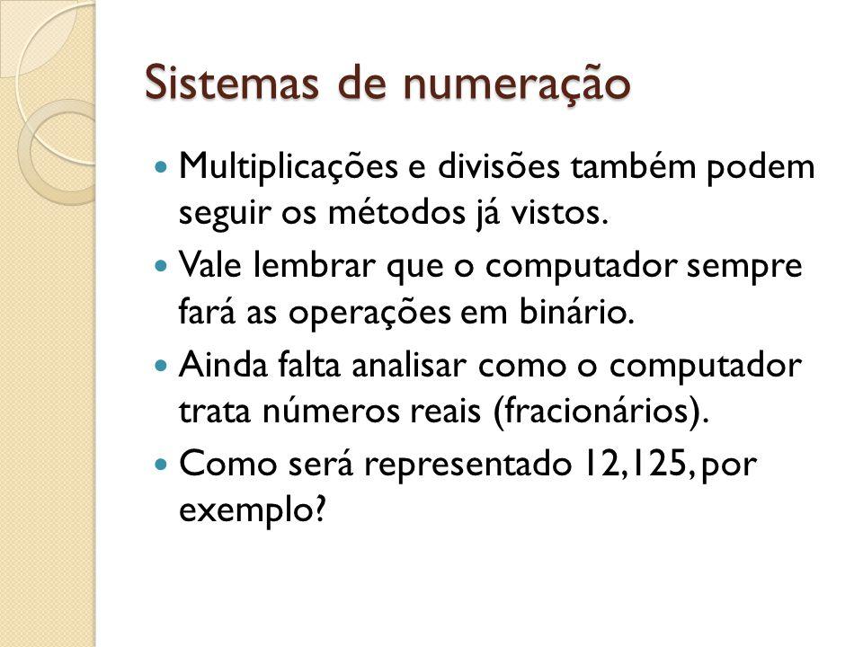 Sistemas de numeração Multiplicações e divisões também podem seguir os métodos já vistos. Vale lembrar que o computador sempre fará as operações em bi