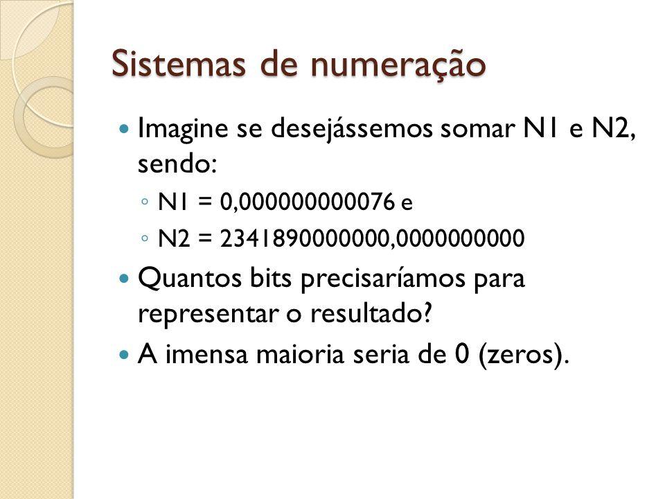 Sistemas de numeração Imagine se desejássemos somar N1 e N2, sendo: N1 = 0,000000000076 e N2 = 2341890000000,0000000000 Quantos bits precisaríamos par