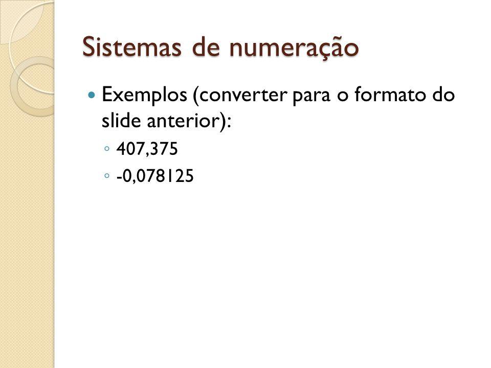 Sistemas de numeração Exemplos (converter para o formato do slide anterior): 407,375 -0,078125