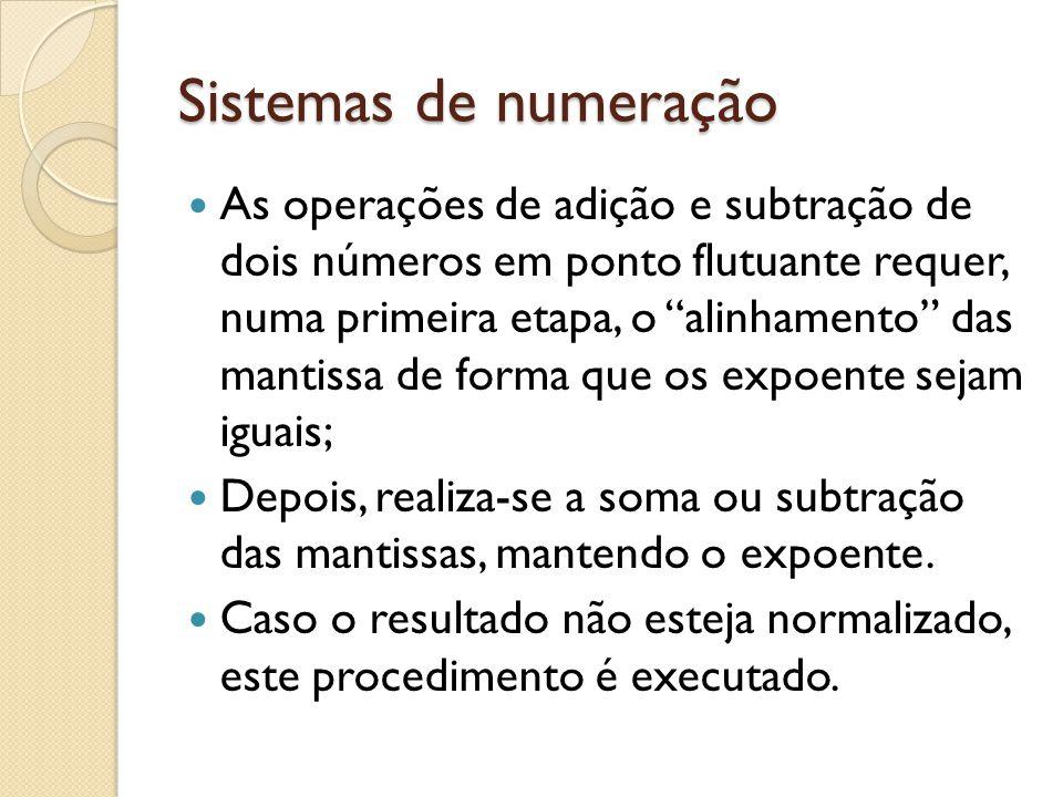 Sistemas de numeração As operações de adição e subtração de dois números em ponto flutuante requer, numa primeira etapa, o alinhamento das mantissa de