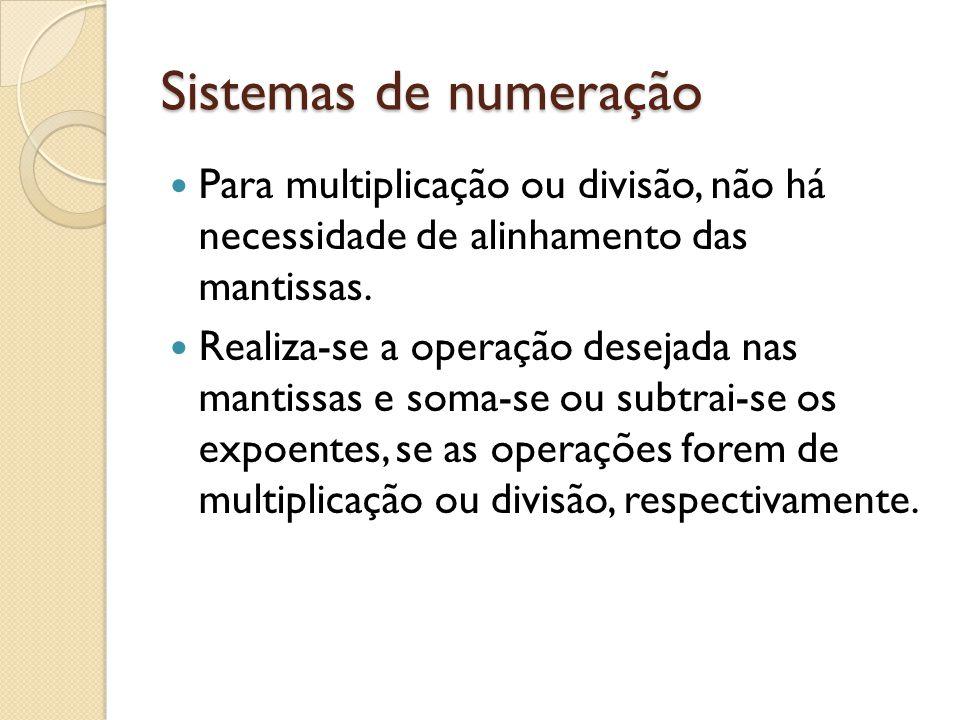 Sistemas de numeração Para multiplicação ou divisão, não há necessidade de alinhamento das mantissas. Realiza-se a operação desejada nas mantissas e s