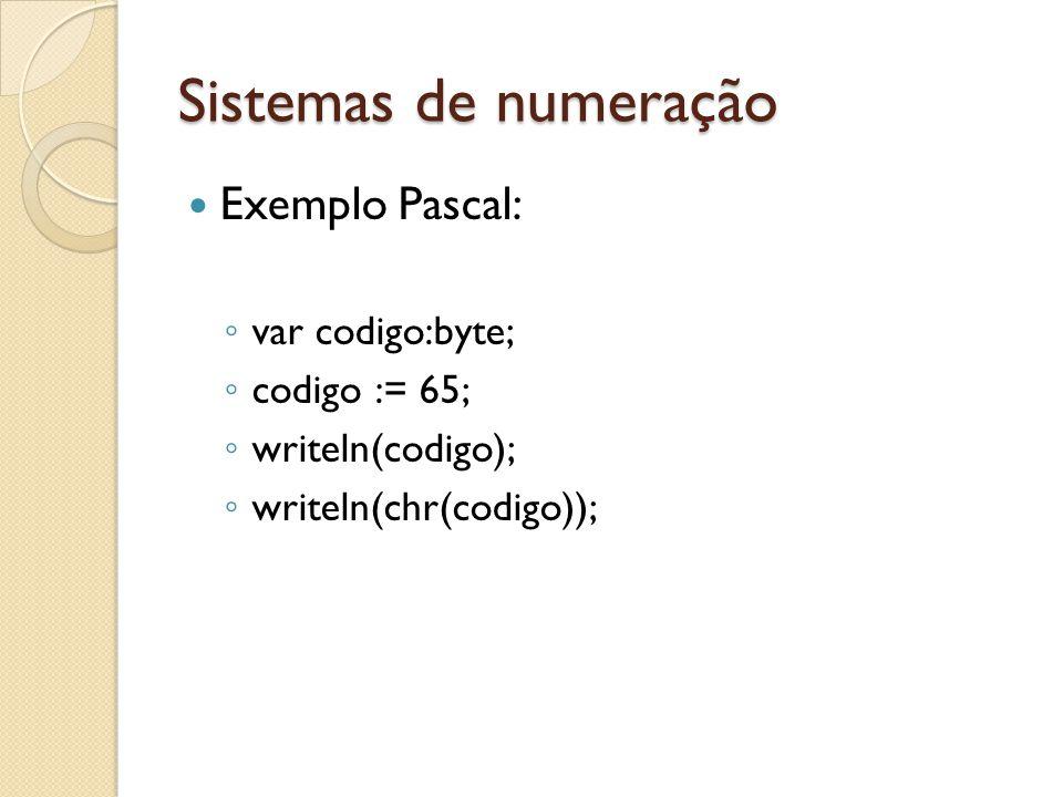Sistemas de numeração Exemplo Pascal: var codigo:byte; codigo := 65; writeln(codigo); writeln(chr(codigo));