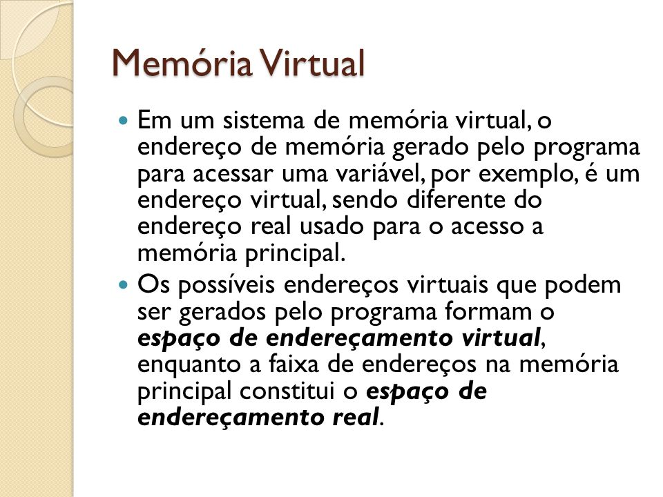 Memória Virtual Em um sistema de memória virtual, o endereço de memória gerado pelo programa para acessar uma variável, por exemplo, é um endereço vir