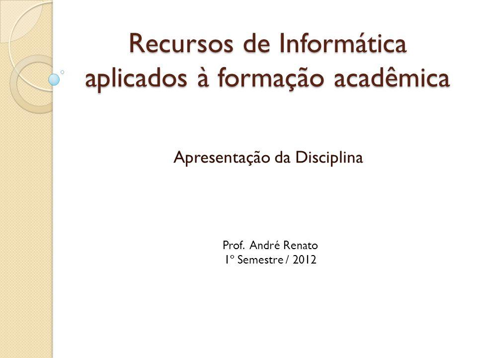 Recursos de Informática aplicados à formação acadêmica Apresentação da Disciplina Prof.