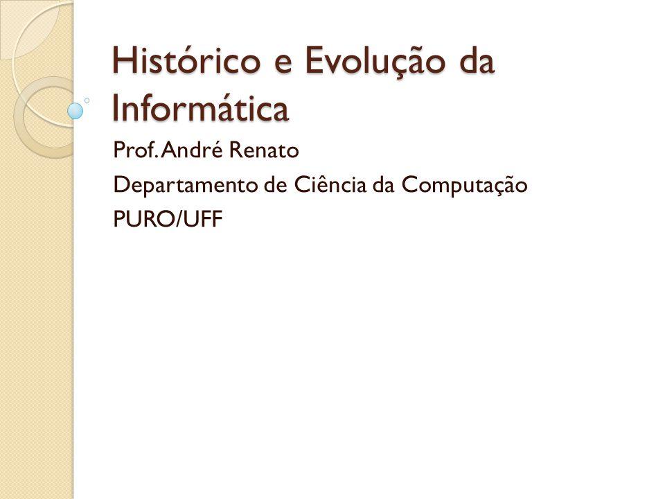 Histórico e Evolução da Informática Prof. André Renato Departamento de Ciência da Computação PURO/UFF