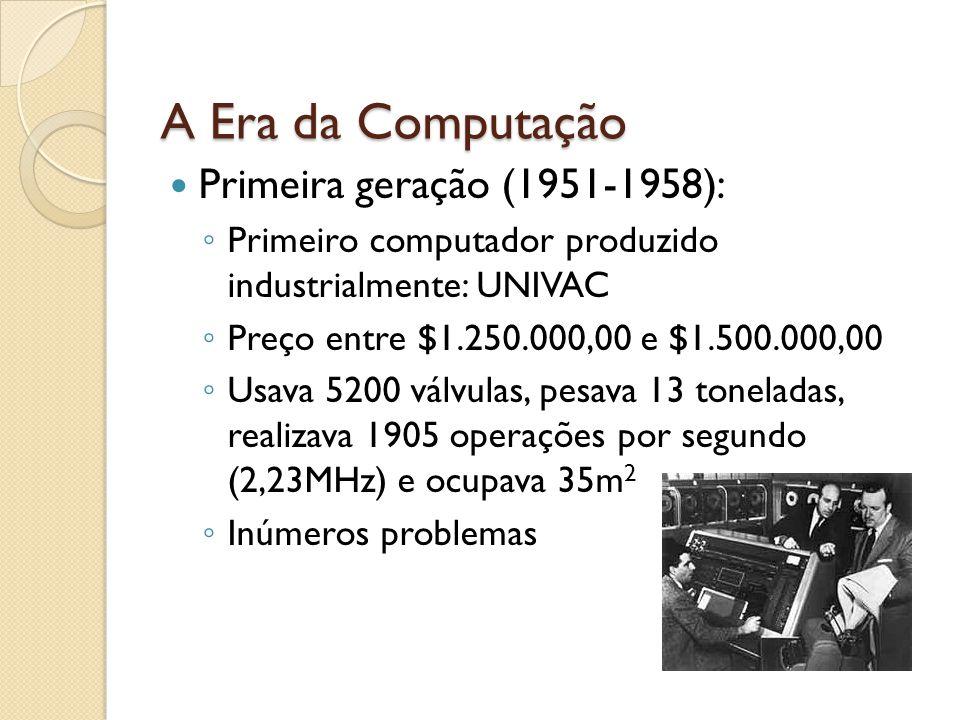 A Era da Computação Primeira geração (1951-1958): Primeiro computador produzido industrialmente: UNIVAC Preço entre $1.250.000,00 e $1.500.000,00 Usava 5200 válvulas, pesava 13 toneladas, realizava 1905 operações por segundo (2,23MHz) e ocupava 35m 2 Inúmeros problemas