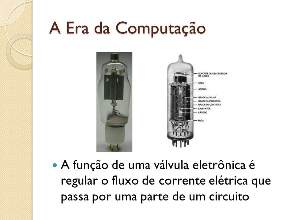 A Era da Computação A função de uma válvula eletrônica é regular o fluxo de corrente elétrica que passa por uma parte de um circuito