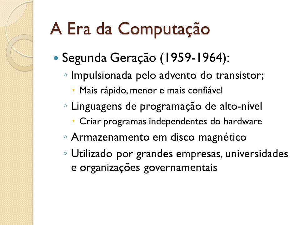 A Era da Computação Segunda Geração (1959-1964): Impulsionada pelo advento do transistor; Mais rápido, menor e mais confiável Linguagens de programação de alto-nível Criar programas independentes do hardware Armazenamento em disco magnético Utilizado por grandes empresas, universidades e organizações governamentais
