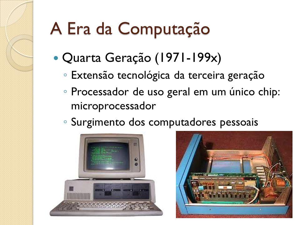 A Era da Computação Quarta Geração (1971-199x) Extensão tecnológica da terceira geração Processador de uso geral em um único chip: microprocessador Surgimento dos computadores pessoais