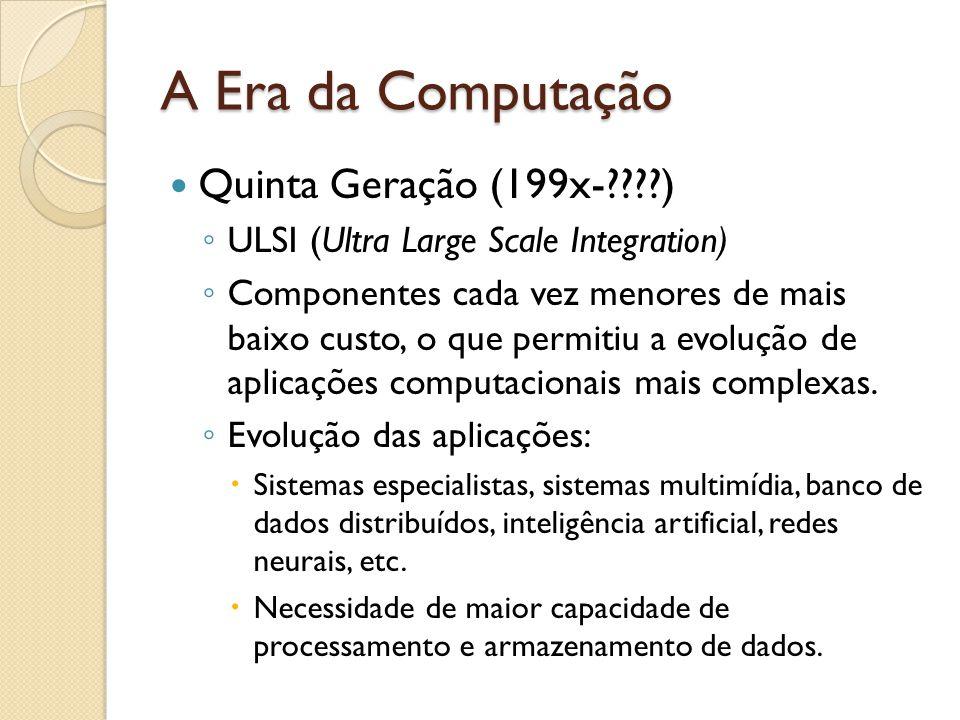A Era da Computação Quinta Geração (199x-????) ULSI (Ultra Large Scale Integration) Componentes cada vez menores de mais baixo custo, o que permitiu a evolução de aplicações computacionais mais complexas.