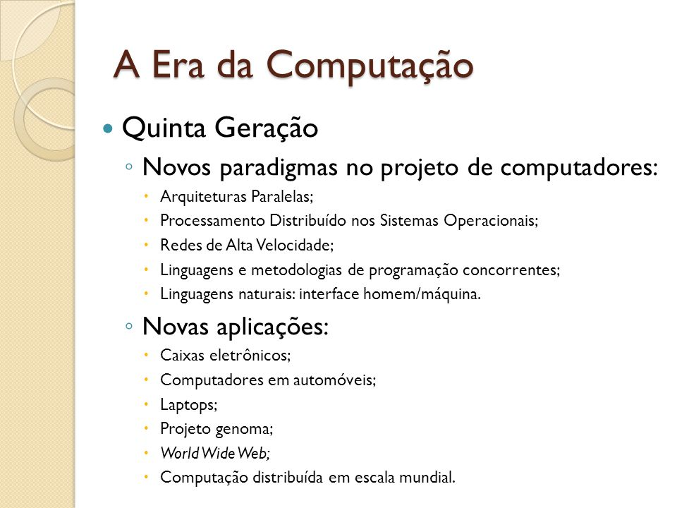 A Era da Computação Quinta Geração Novos paradigmas no projeto de computadores: Arquiteturas Paralelas; Processamento Distribuído nos Sistemas Operacionais; Redes de Alta Velocidade; Linguagens e metodologias de programação concorrentes; Linguagens naturais: interface homem/máquina.