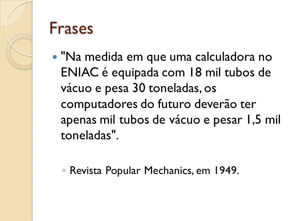 Frases Na medida em que uma calculadora no ENIAC é equipada com 18 mil tubos de vácuo e pesa 30 toneladas, os computadores do futuro deverão ter apenas mil tubos de vácuo e pesar 1,5 mil toneladas .