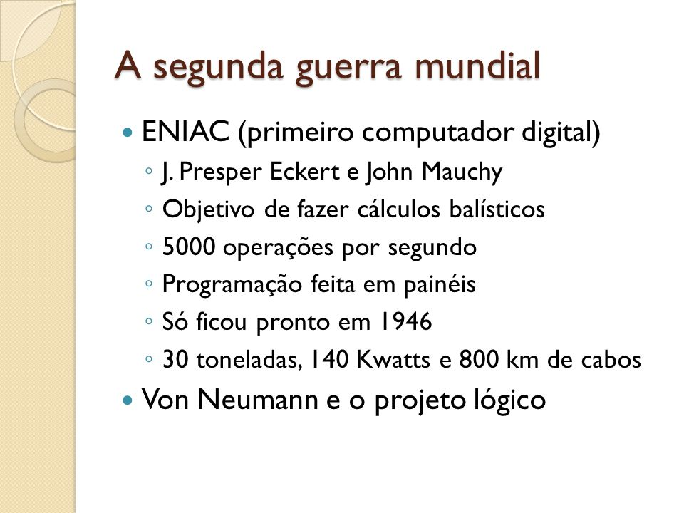 A segunda guerra mundial ENIAC (primeiro computador digital) J. Presper Eckert e John Mauchy Objetivo de fazer cálculos balísticos 5000 operações por
