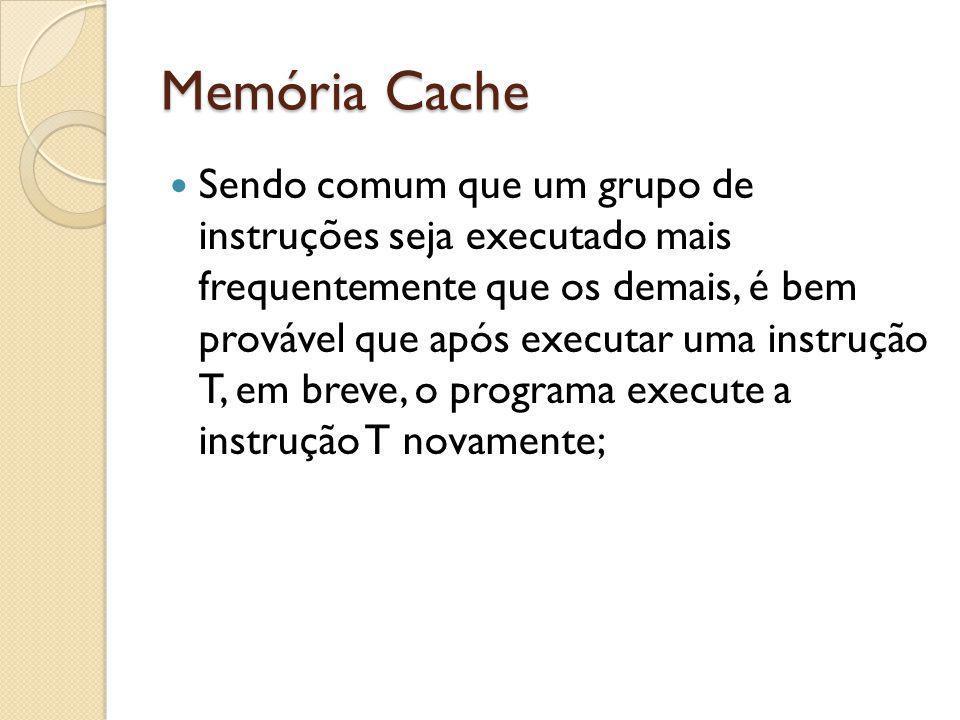 Memória Cache Sendo comum que um grupo de instruções seja executado mais frequentemente que os demais, é bem provável que após executar uma instrução