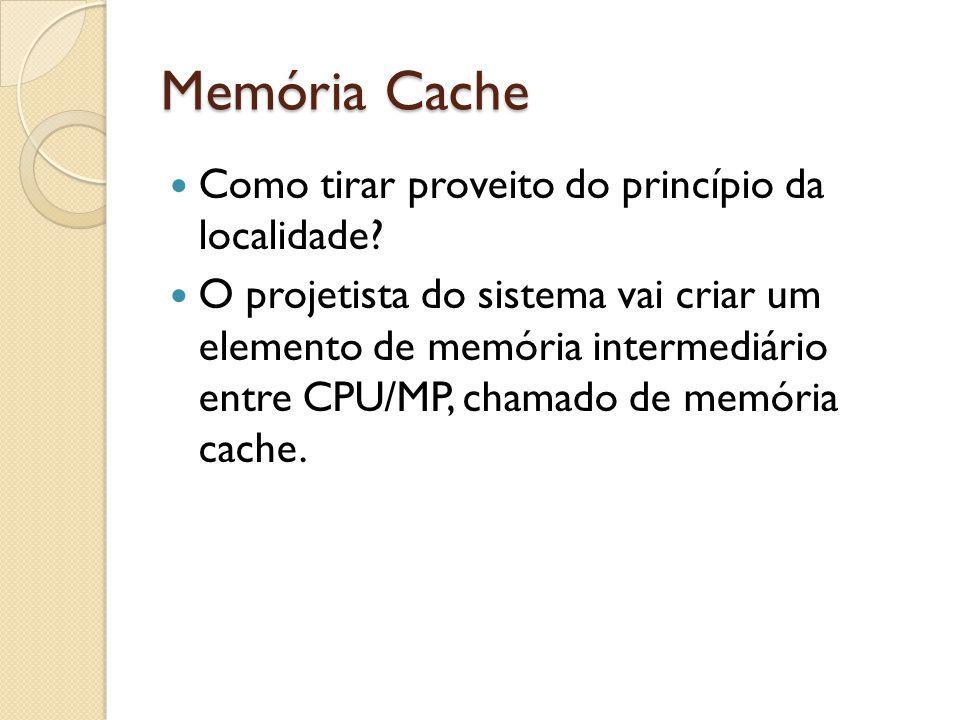 Memória Cache Como tirar proveito do princípio da localidade? O projetista do sistema vai criar um elemento de memória intermediário entre CPU/MP, cha