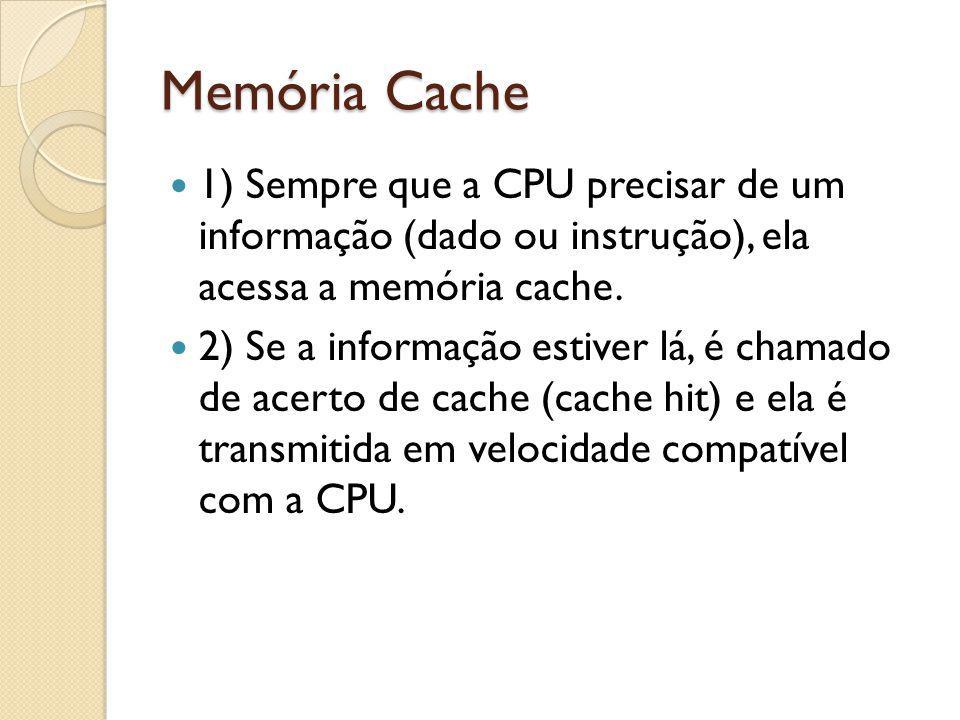 Memória Cache 1) Sempre que a CPU precisar de um informação (dado ou instrução), ela acessa a memória cache. 2) Se a informação estiver lá, é chamado