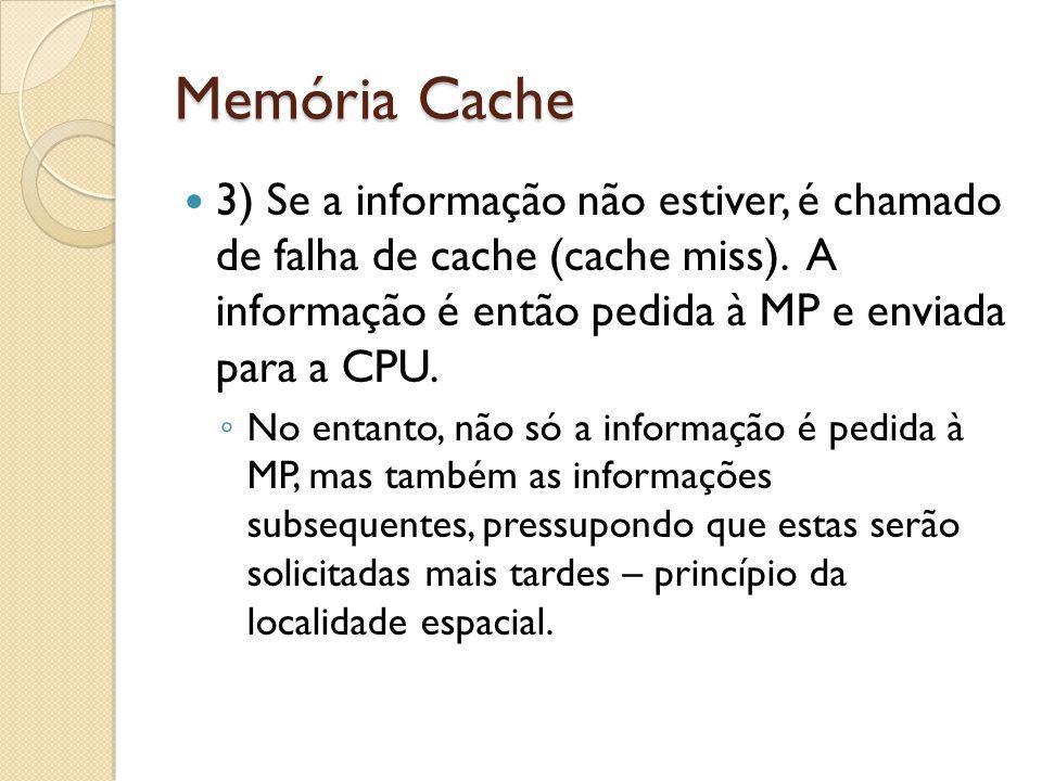 Memória Cache 3) Se a informação não estiver, é chamado de falha de cache (cache miss). A informação é então pedida à MP e enviada para a CPU. No enta