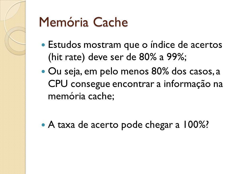 Memória Cache Estudos mostram que o índice de acertos (hit rate) deve ser de 80% a 99%; Ou seja, em pelo menos 80% dos casos, a CPU consegue encontrar