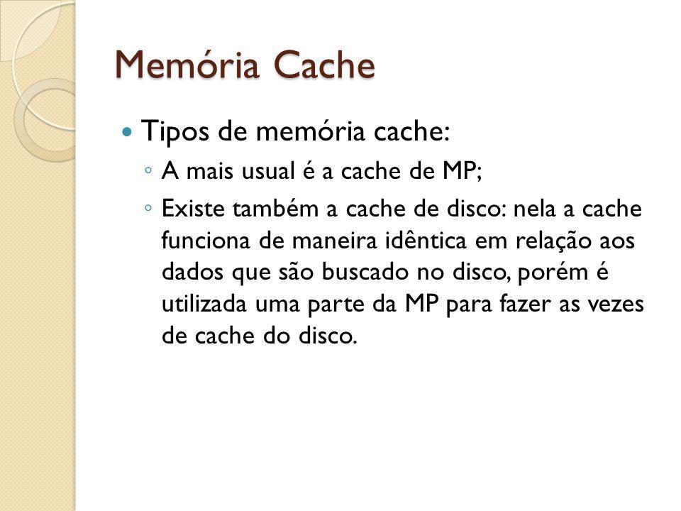 Memória Cache Tipos de memória cache: A mais usual é a cache de MP; Existe também a cache de disco: nela a cache funciona de maneira idêntica em relaç