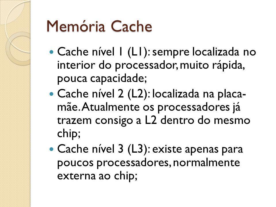 Memória Cache Cache nível 1 (L1): sempre localizada no interior do processador, muito rápida, pouca capacidade; Cache nível 2 (L2): localizada na plac