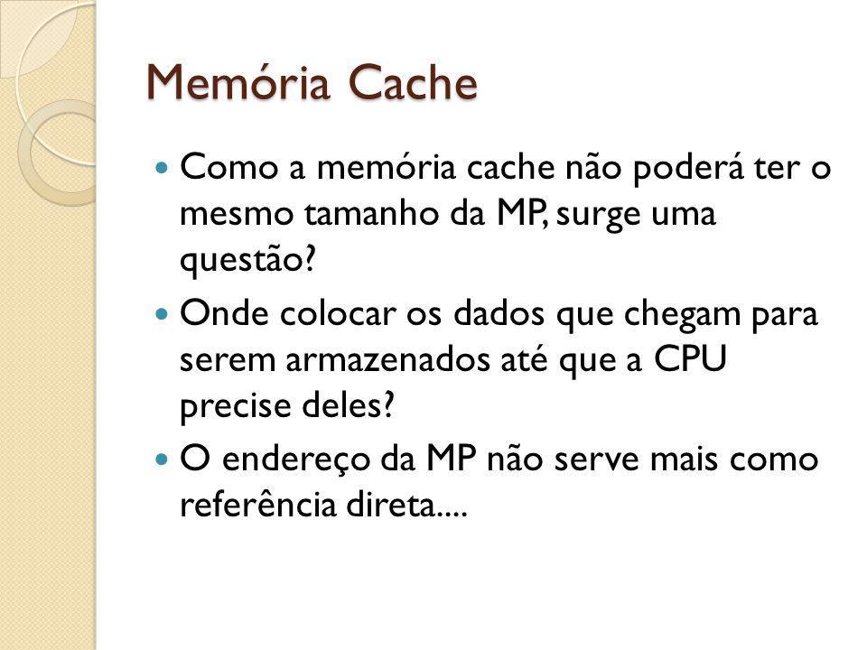 Memória Cache Como a memória cache não poderá ter o mesmo tamanho da MP, surge uma questão? Onde colocar os dados que chegam para serem armazenados at
