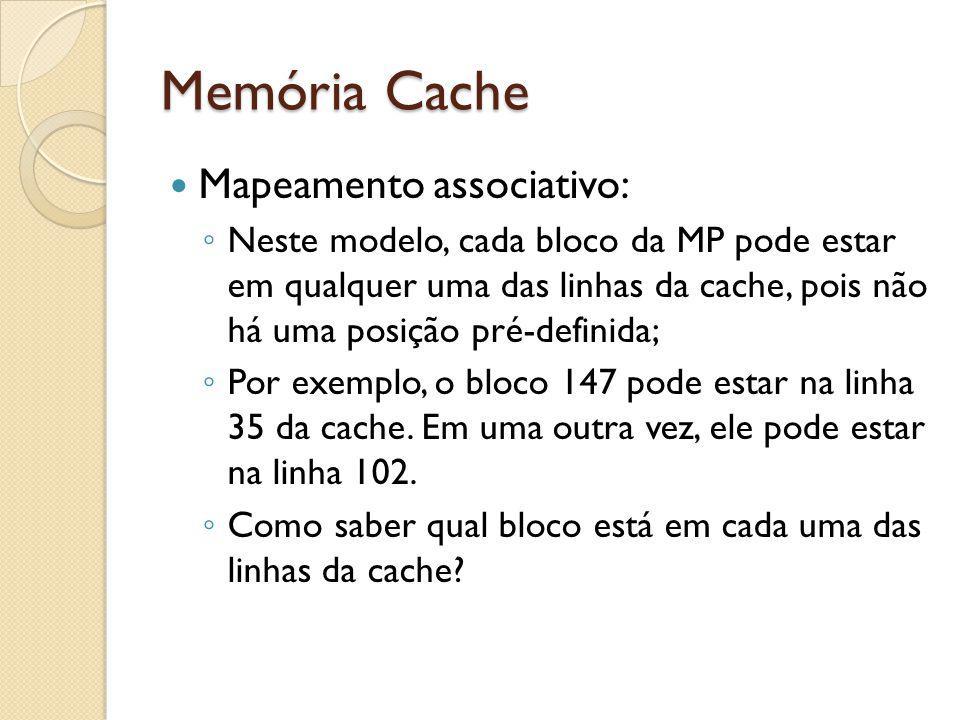 Memória Cache Mapeamento associativo: Neste modelo, cada bloco da MP pode estar em qualquer uma das linhas da cache, pois não há uma posição pré-defin