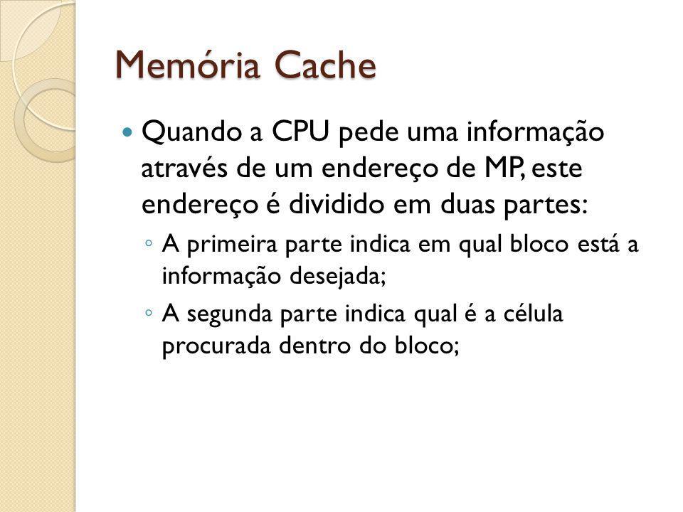 Memória Cache Quando a CPU pede uma informação através de um endereço de MP, este endereço é dividido em duas partes: A primeira parte indica em qual
