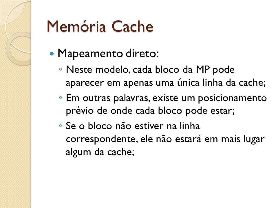 Memória Cache Mapeamento direto: Neste modelo, cada bloco da MP pode aparecer em apenas uma única linha da cache; Em outras palavras, existe um posici