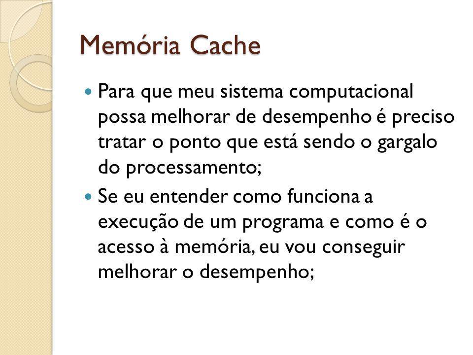Memória Cache Para que meu sistema computacional possa melhorar de desempenho é preciso tratar o ponto que está sendo o gargalo do processamento; Se e