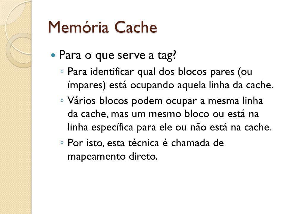 Memória Cache Para o que serve a tag? Para identificar qual dos blocos pares (ou ímpares) está ocupando aquela linha da cache. Vários blocos podem ocu
