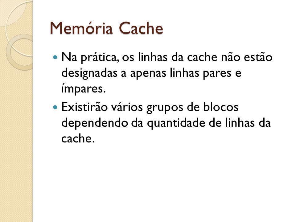 Memória Cache Na prática, os linhas da cache não estão designadas a apenas linhas pares e ímpares. Existirão vários grupos de blocos dependendo da qua
