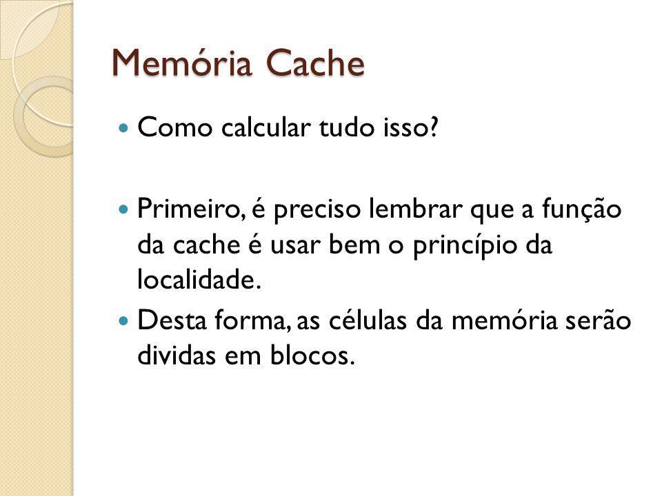 Memória Cache Como calcular tudo isso? Primeiro, é preciso lembrar que a função da cache é usar bem o princípio da localidade. Desta forma, as células
